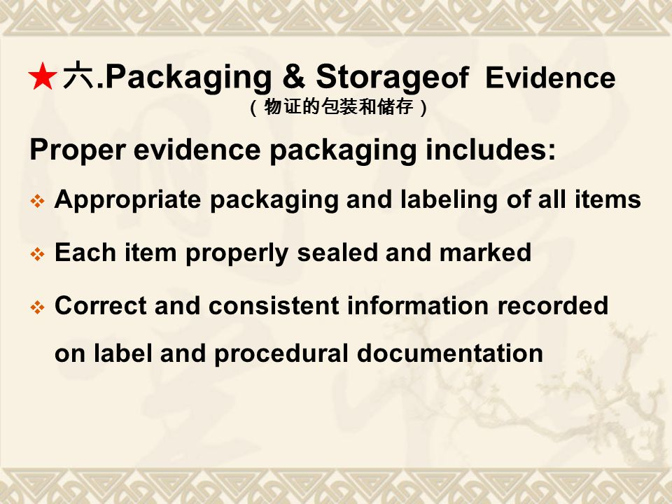 六.Packaging & Storage of Evidence (物证的包装和储存) Proper evidence packaging includes:  Appropriate packaging and labeling of all items  Each item properl