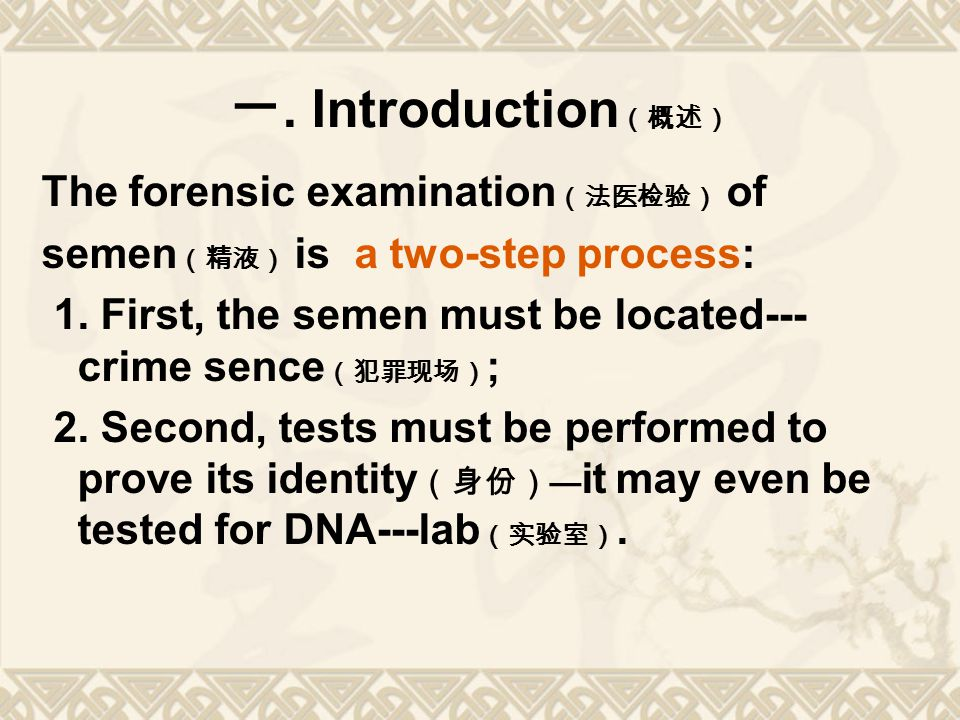 一. Introduction (概述) The forensic examination (法医检验) of semen (精液) is a two-step process: 1. First, the semen must be located--- crime sence (犯罪现场) ;