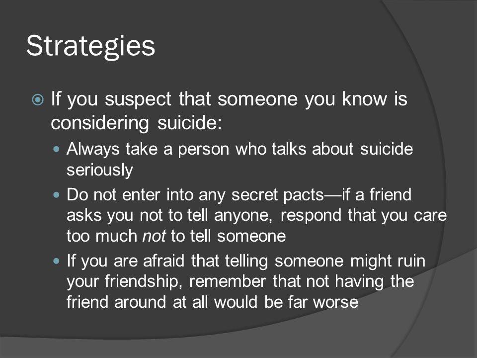 Strategies  If you suspect that someone you know is considering suicide: Always take a person who talks about suicide seriously Do not enter into any