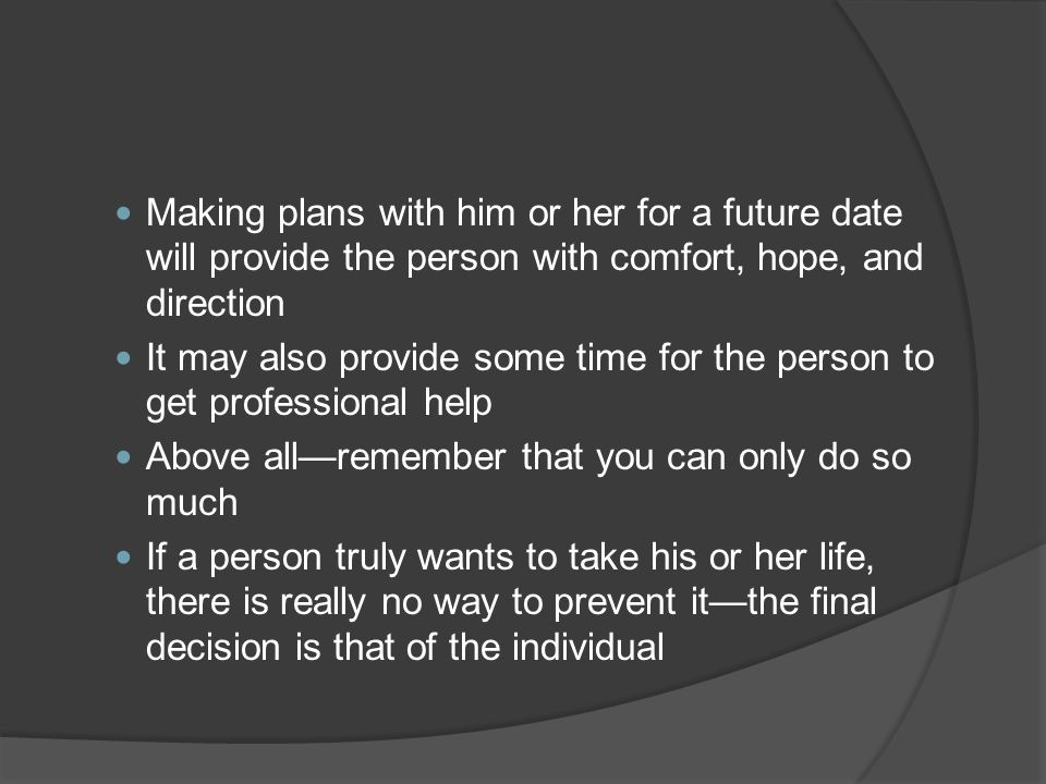Making plans with him or her for a future date will provide the person with comfort, hope, and direction It may also provide some time for the person