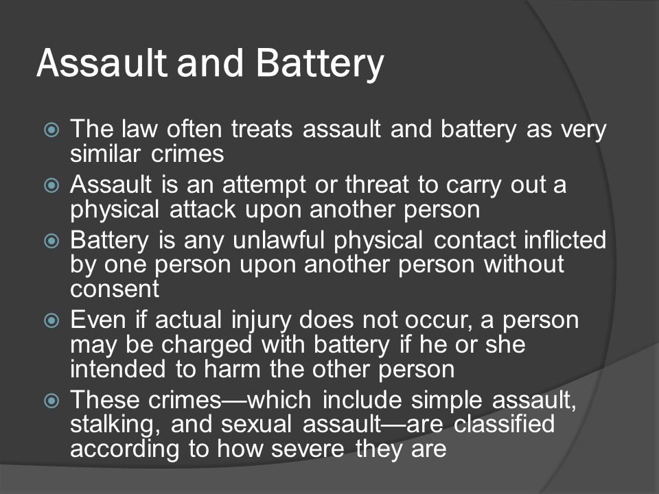 Assault and Battery  The law often treats assault and battery as very similar crimes  Assault is an attempt or threat to carry out a physical attack