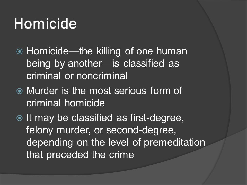 Homicide  Homicide—the killing of one human being by another—is classified as criminal or noncriminal  Murder is the most serious form of criminal h