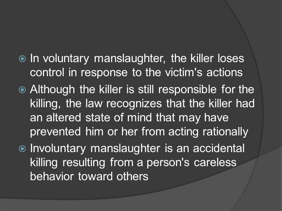  In voluntary manslaughter, the killer loses control in response to the victim's actions  Although the killer is still responsible for the killing,