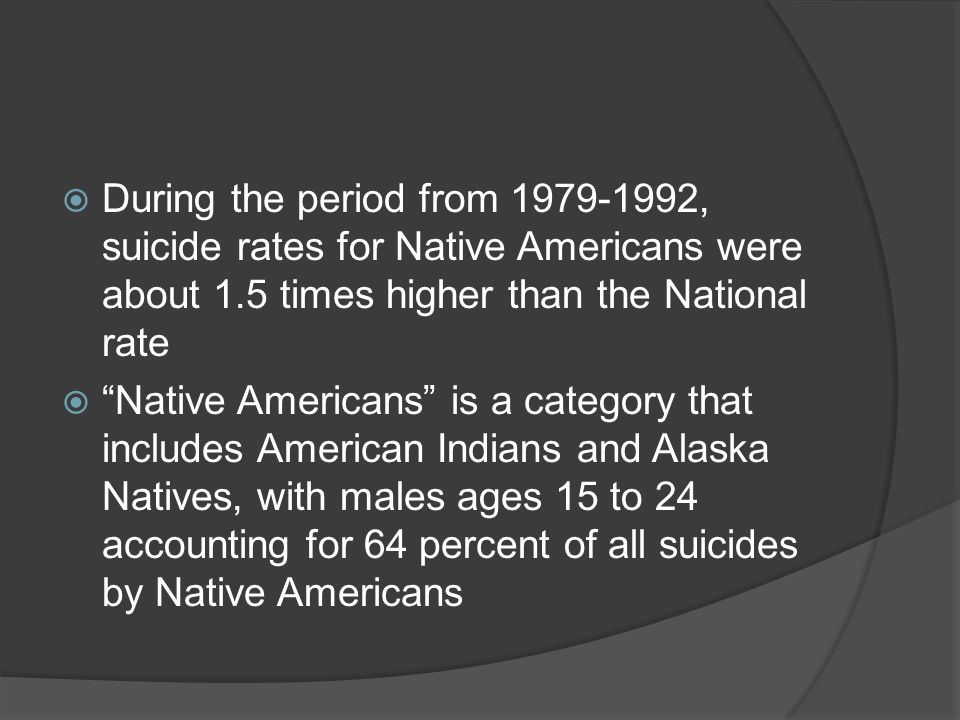 " During the period from 1979-1992, suicide rates for Native Americans were about 1.5 times higher than the National rate  ""Native Americans"" is a ca"