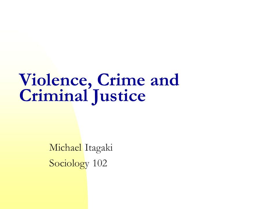Violence, Crime and Criminal Justice Michael Itagaki Sociology 102