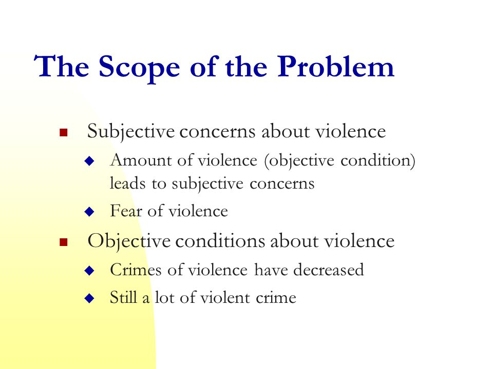 The Scope of the Problem Subjective concerns about violence  Amount of violence (objective condition) leads to subjective concerns  Fear of violence Objective conditions about violence  Crimes of violence have decreased  Still a lot of violent crime