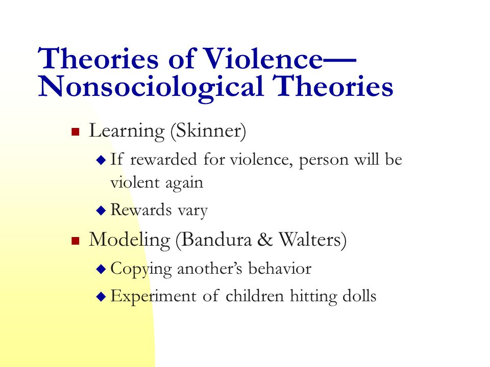 Theories of Violence— Nonsociological Theories Learning (Skinner)  If rewarded for violence, person will be violent again  Rewards vary Modeling (Bandura & Walters)  Copying another's behavior  Experiment of children hitting dolls