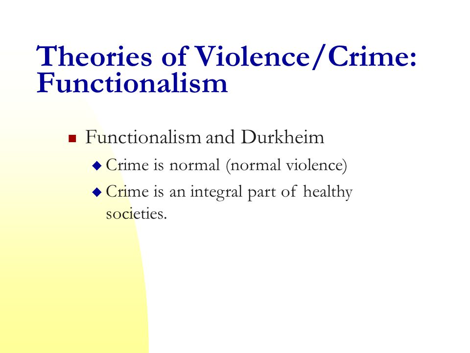 Theories of Violence/Crime: Functionalism Functionalism and Durkheim  Crime is normal (normal violence)  Crime is an integral part of healthy societies.