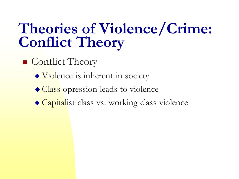 Theories of Violence/Crime: Conflict Theory Conflict Theory  Violence is inherent in society  Class opression leads to violence  Capitalist class vs.
