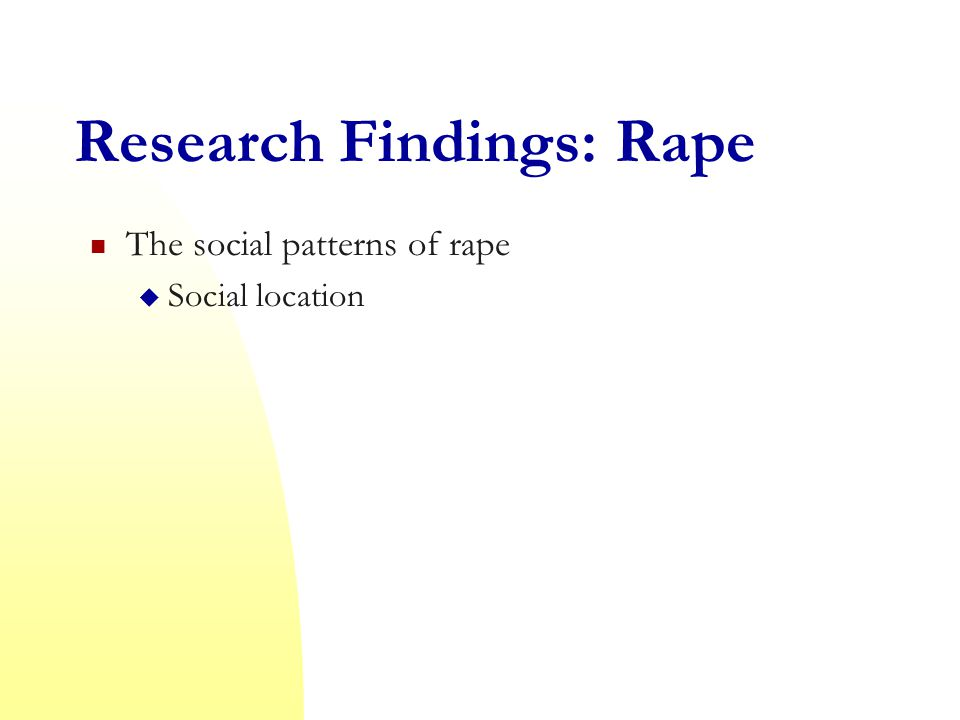 Research Findings: Rape The social patterns of rape  Social location