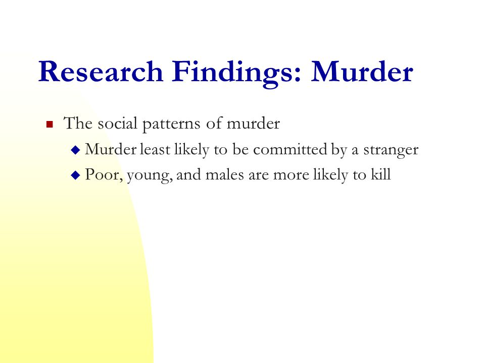 Research Findings: Murder The social patterns of murder  Murder least likely to be committed by a stranger  Poor, young, and males are more likely to kill