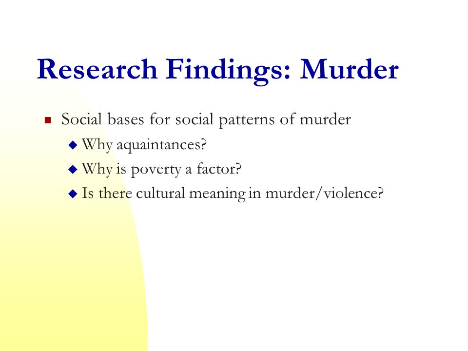 Research Findings: Murder Social bases for social patterns of murder  Why aquaintances.