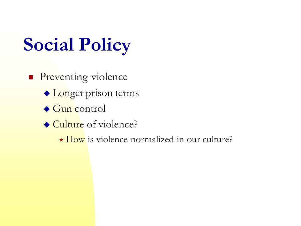 Social Policy Preventing violence  Longer prison terms  Gun control  Culture of violence.
