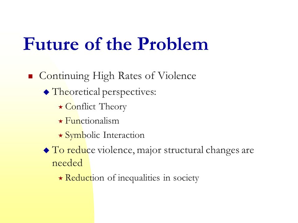 Future of the Problem Continuing High Rates of Violence  Theoretical perspectives:  Conflict Theory  Functionalism  Symbolic Interaction  To reduce violence, major structural changes are needed  Reduction of inequalities in society