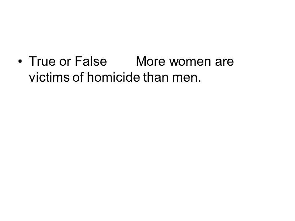 True or FalseMore women are victims of homicide than men.