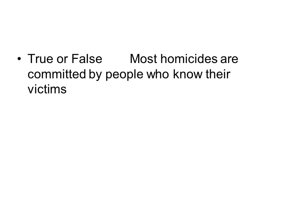 True or FalseMost homicides are committed by people who know their victims