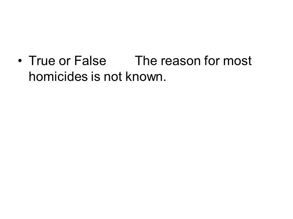 True or FalseThe reason for most homicides is not known.