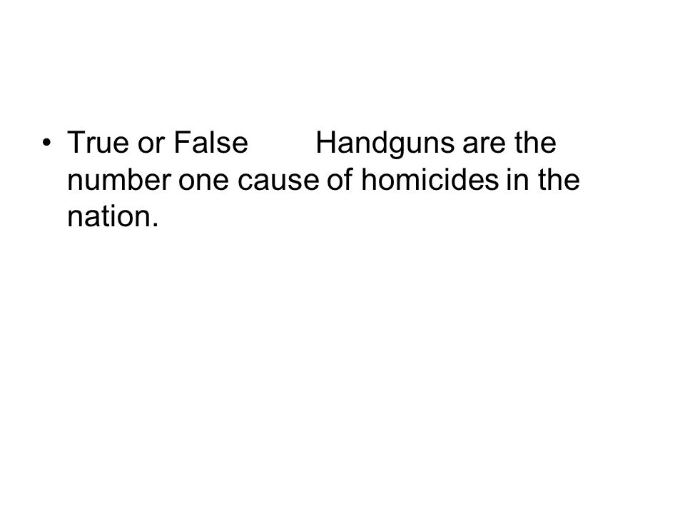 True or FalseHandguns are the number one cause of homicides in the nation.