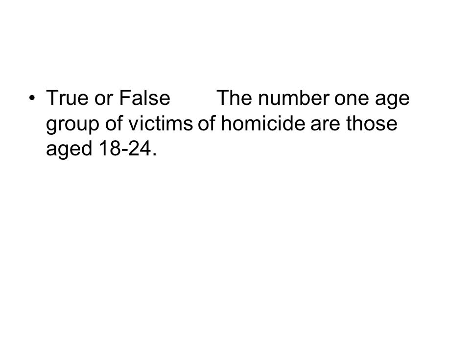 True or FalseThe number one age group of victims of homicide are those aged 18-24.