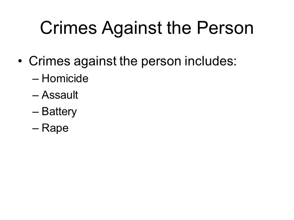 Crimes Against the Person Crimes against the person includes: –Homicide –Assault –Battery –Rape