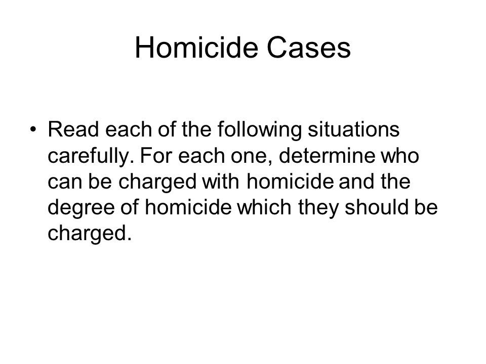 Homicide Cases Read each of the following situations carefully. For each one, determine who can be charged with homicide and the degree of homicide wh