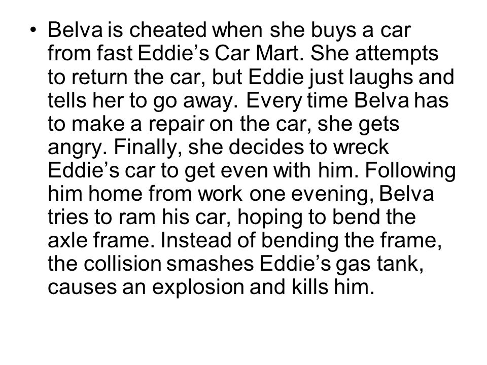 Belva is cheated when she buys a car from fast Eddie's Car Mart. She attempts to return the car, but Eddie just laughs and tells her to go away. Every