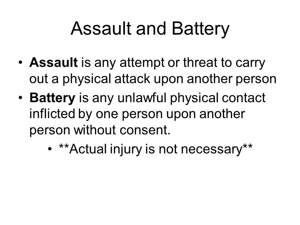 Assault and Battery Assault is any attempt or threat to carry out a physical attack upon another person Battery is any unlawful physical contact infli