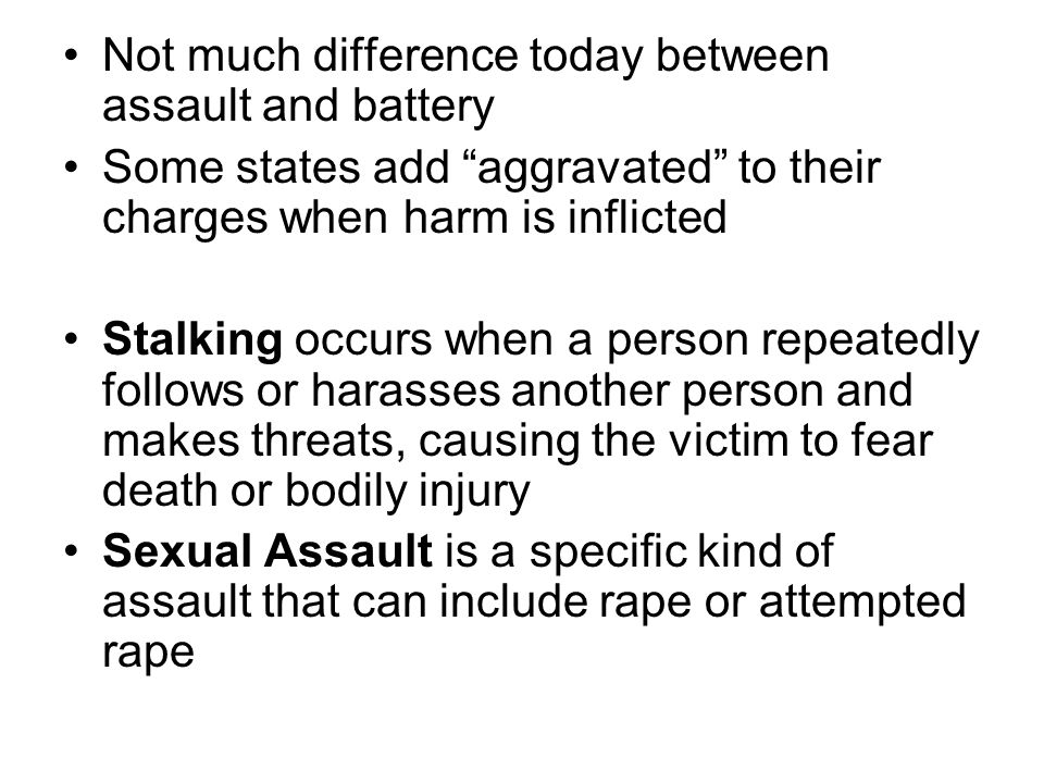 "Not much difference today between assault and battery Some states add ""aggravated"" to their charges when harm is inflicted Stalking occurs when a pers"