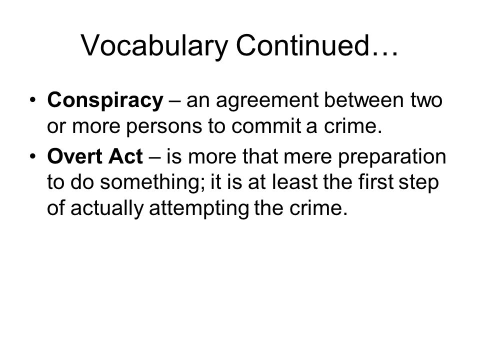 Vocabulary Continued… Conspiracy – an agreement between two or more persons to commit a crime. Overt Act – is more that mere preparation to do somethi