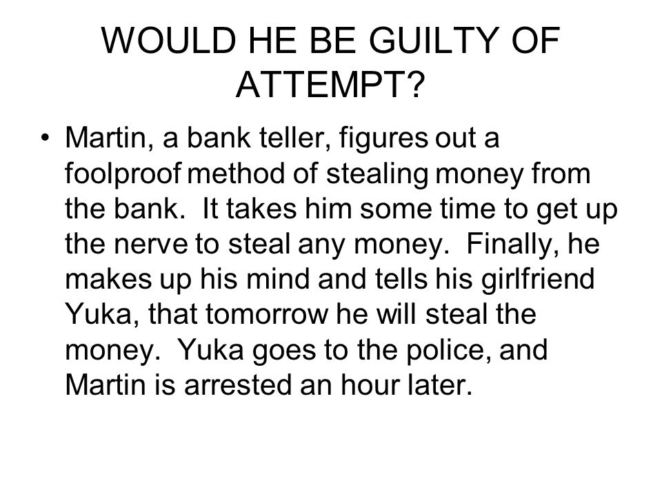 WOULD HE BE GUILTY OF ATTEMPT? Martin, a bank teller, figures out a foolproof method of stealing money from the bank. It takes him some time to get up