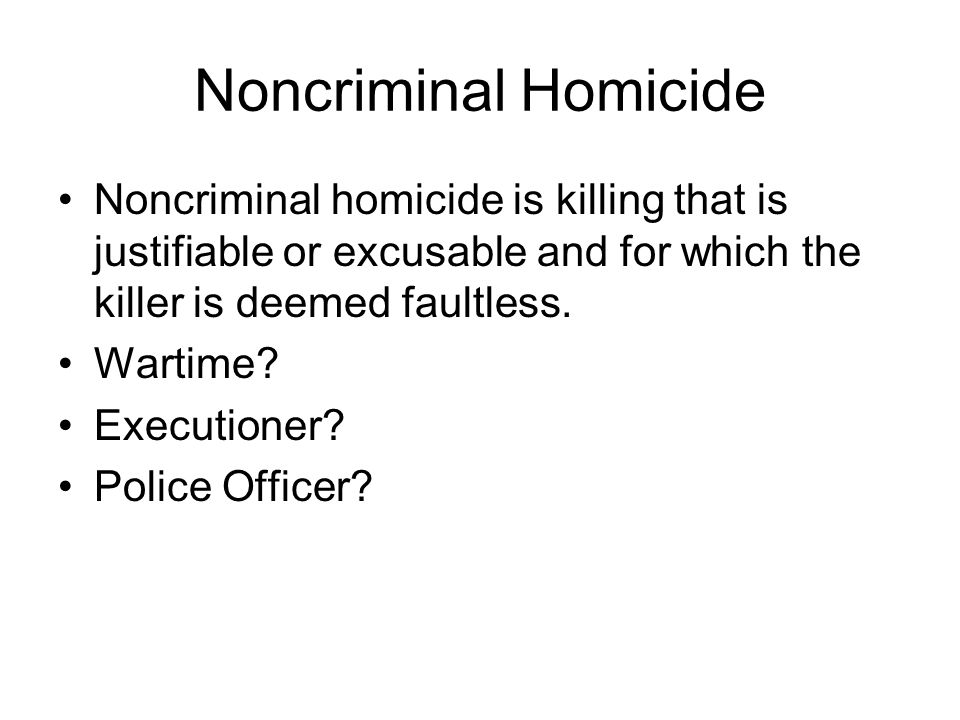 Noncriminal Homicide Noncriminal homicide is killing that is justifiable or excusable and for which the killer is deemed faultless. Wartime? Execution