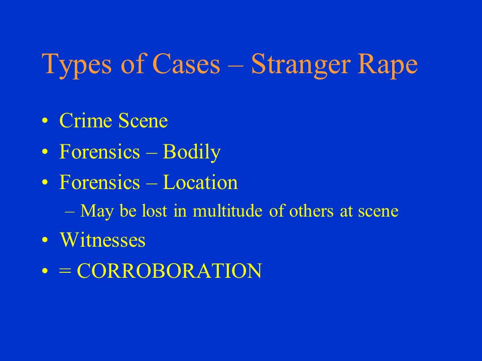 Types of Cases – Stranger Rape Crime Scene Forensics – Bodily Forensics – Location –May be lost in multitude of others at scene Witnesses = CORROBORATION