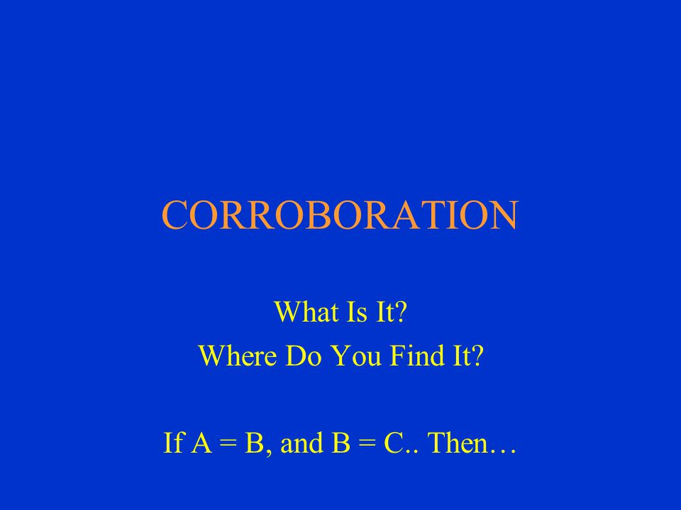 CORROBORATION What Is It Where Do You Find It If A = B, and B = C.. Then…