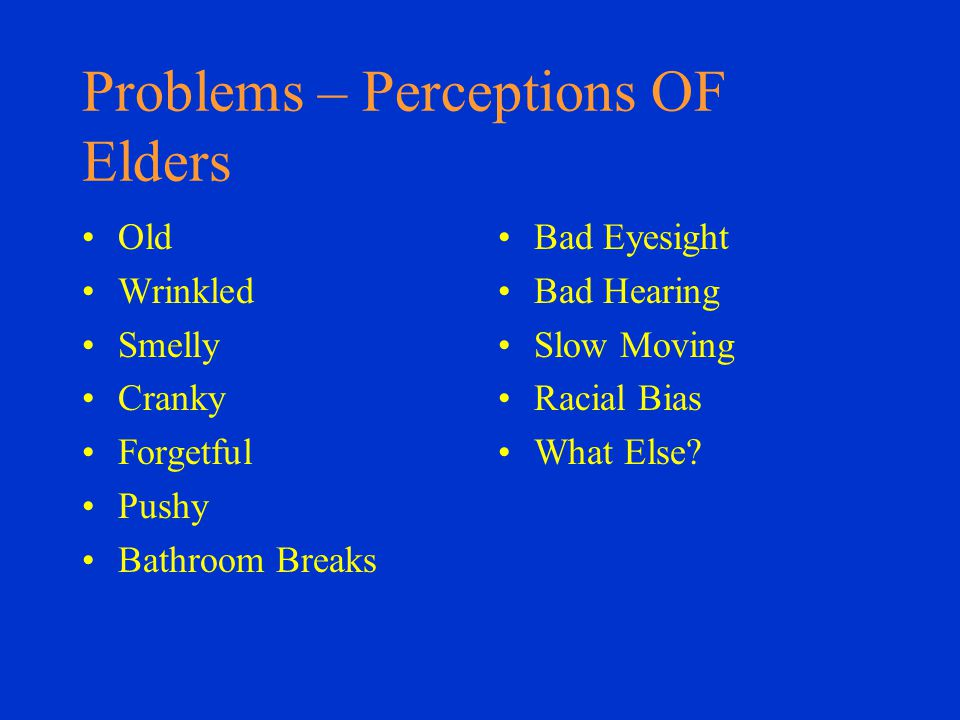 Problems – Perceptions OF Elders Old Wrinkled Smelly Cranky Forgetful Pushy Bathroom Breaks Bad Eyesight Bad Hearing Slow Moving Racial Bias What Else