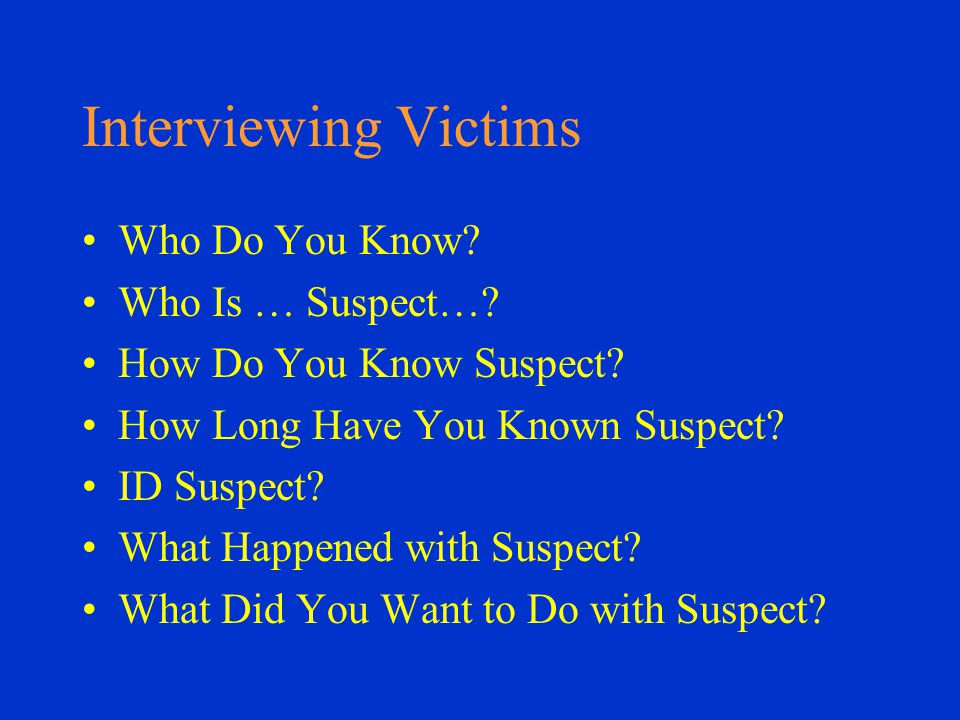 Interviewing Victims Who Do You Know. Who Is … Suspect….