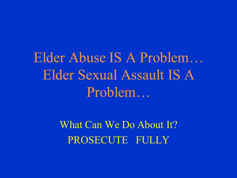 Elder Abuse IS A Problem… Elder Sexual Assault IS A Problem… What Can We Do About It.