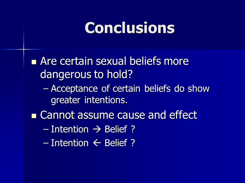 Conclusions Are certain sexual beliefs more dangerous to hold? Are certain sexual beliefs more dangerous to hold? –Acceptance of certain beliefs do sh