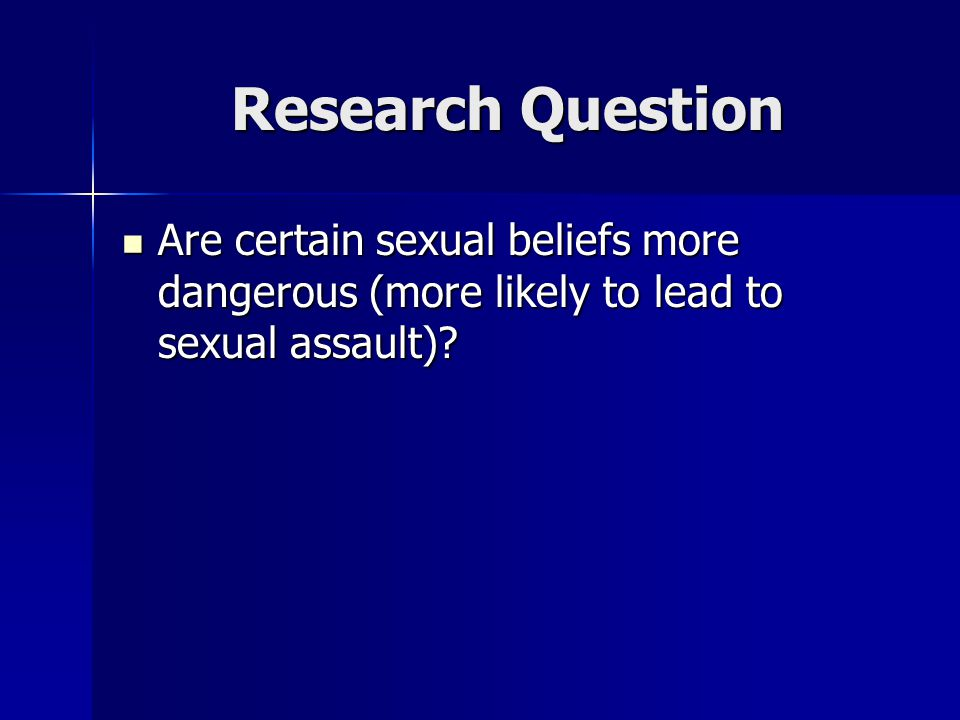 Research Question Are certain sexual beliefs more dangerous (more likely to lead to sexual assault)? Are certain sexual beliefs more dangerous (more l