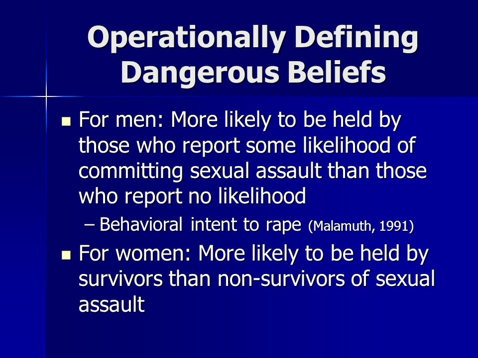 Operationally Defining Dangerous Beliefs For men: More likely to be held by those who report some likelihood of committing sexual assault than those w