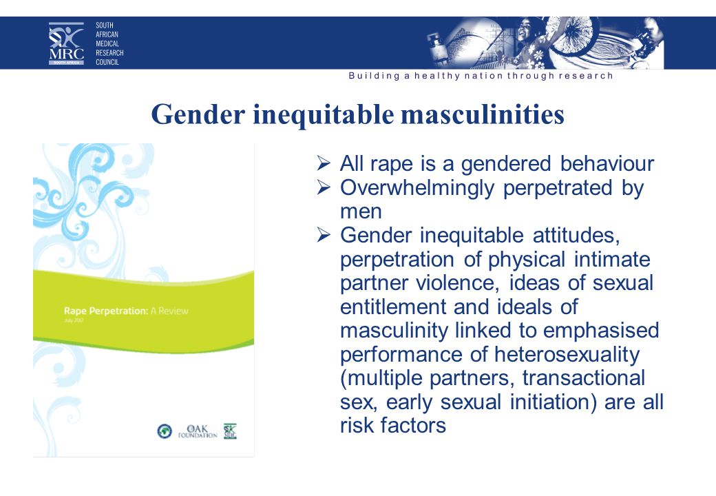 Gender inequitable masculinities  All rape is a gendered behaviour  Overwhelmingly perpetrated by men  Gender inequitable attitudes, perpetration of physical intimate partner violence, ideas of sexual entitlement and ideals of masculinity linked to emphasised performance of heterosexuality (multiple partners, transactional sex, early sexual initiation) are all risk factors