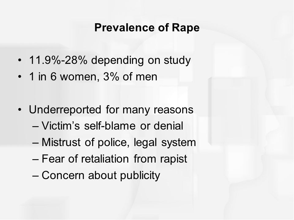 Prevalence of Rape 11.9%-28% depending on study 1 in 6 women, 3% of men Underreported for many reasons –Victim's self-blame or denial –Mistrust of police, legal system –Fear of retaliation from rapist –Concern about publicity