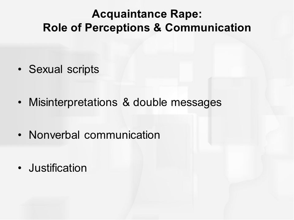 Acquaintance Rape: Role of Perceptions & Communication Sexual scripts Misinterpretations & double messages Nonverbal communication Justification