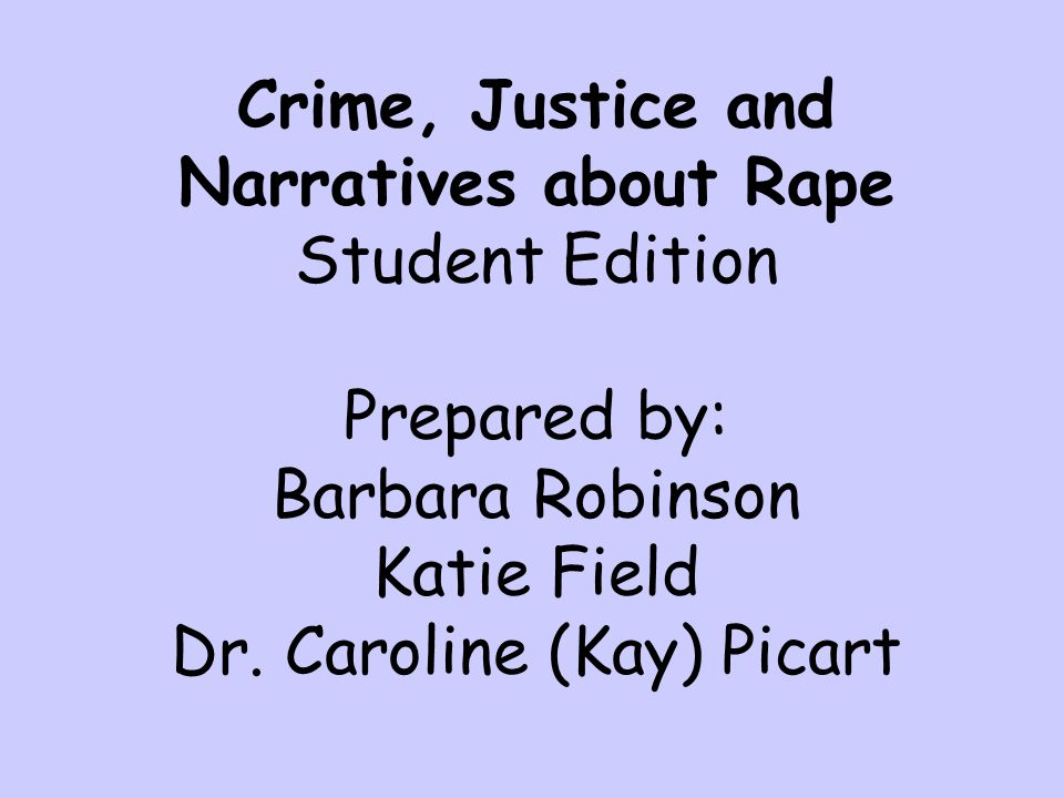 Crime, Justice and Narratives about Rape Student Edition Prepared by: Barbara Robinson Katie Field Dr.