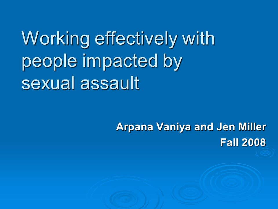 Working effectively with people impacted by sexual assault Arpana Vaniya and Jen Miller Fall 2008