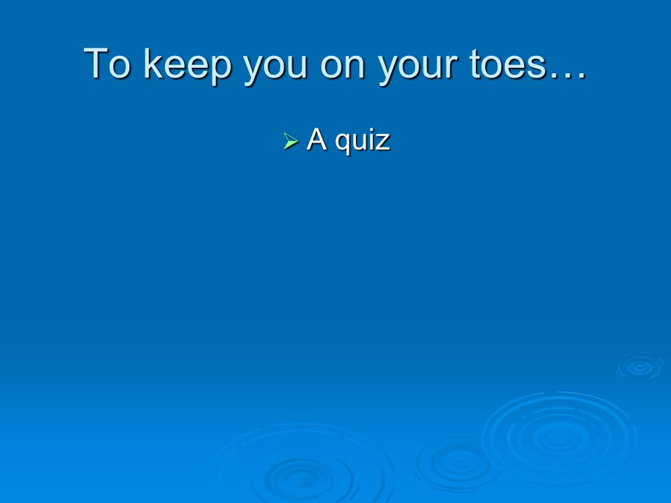 To keep you on your toes…  A quiz