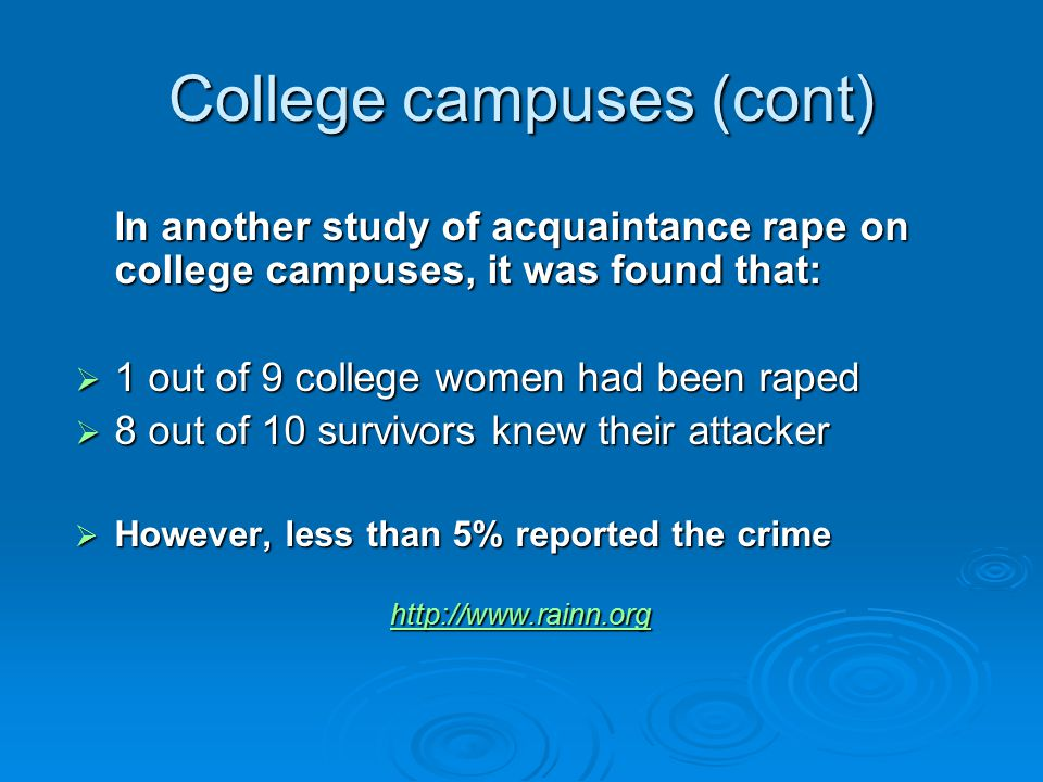 College campuses (cont) In another study of acquaintance rape on college campuses, it was found that:  1 out of 9 college women had been raped  8 out of 10 survivors knew their attacker  However, less than 5% reported the crime http://www.rainn.org