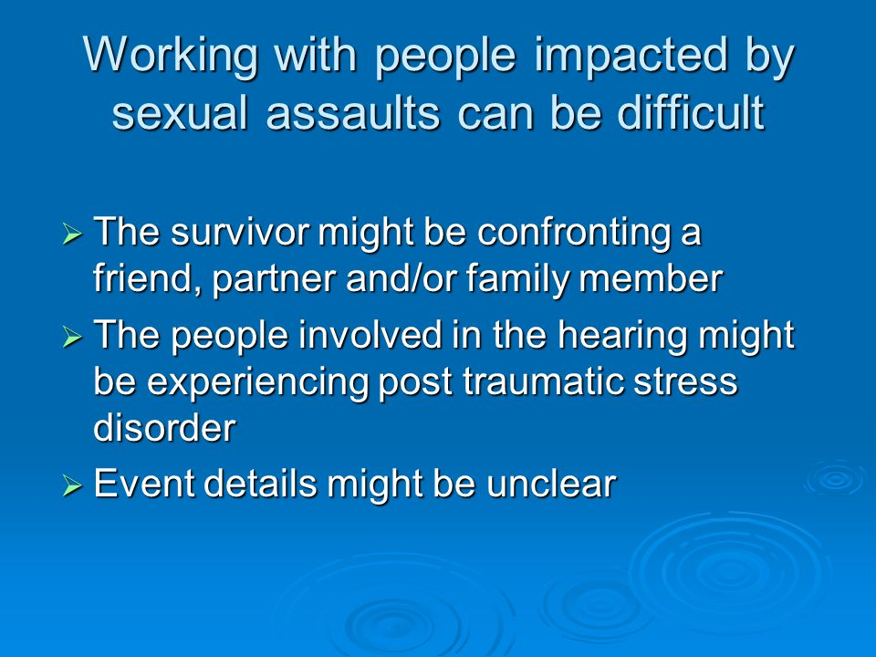 Working with people impacted by sexual assaults can be difficult  The survivor might be confronting a friend, partner and/or family member  The people involved in the hearing might be experiencing post traumatic stress disorder  Event details might be unclear