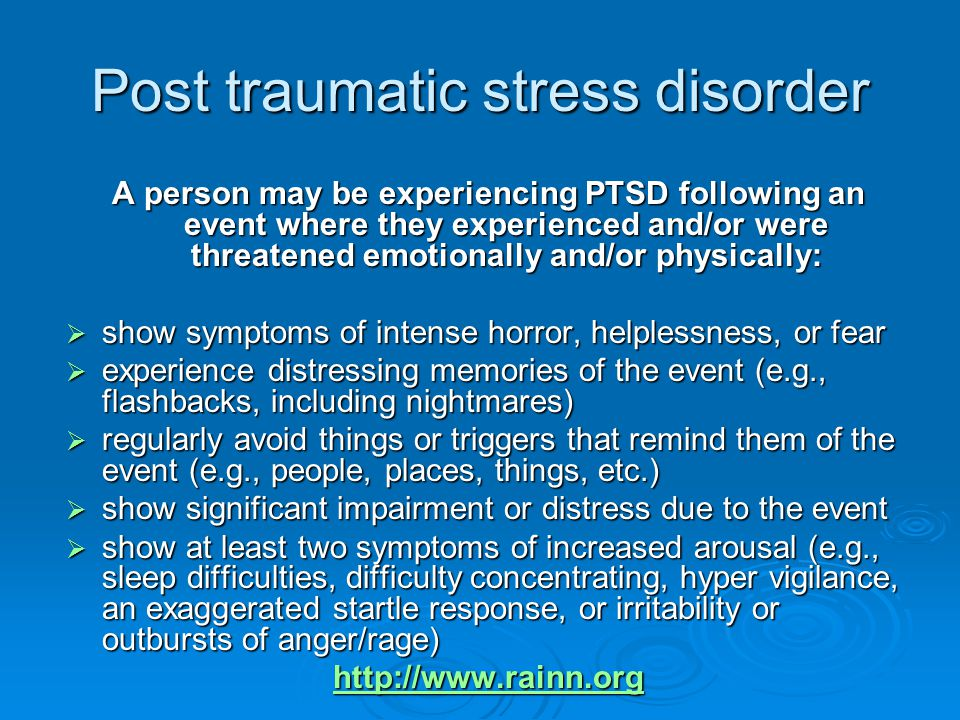 Post traumatic stress disorder A person may be experiencing PTSD following an event where they experienced and/or were threatened emotionally and/or physically:  show symptoms of intense horror, helplessness, or fear  experience distressing memories of the event (e.g., flashbacks, including nightmares)  regularly avoid things or triggers that remind them of the event (e.g., people, places, things, etc.)  show significant impairment or distress due to the event  show at least two symptoms of increased arousal (e.g., sleep difficulties, difficulty concentrating, hyper vigilance, an exaggerated startle response, or irritability or outbursts of anger/rage) http://www.rainn.org