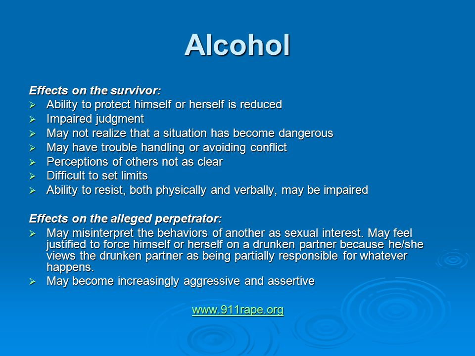 Alcohol Effects on the survivor:  Ability to protect himself or herself is reduced  Impaired judgment  May not realize that a situation has become dangerous  May have trouble handling or avoiding conflict  Perceptions of others not as clear  Difficult to set limits  Ability to resist, both physically and verbally, may be impaired Effects on the alleged perpetrator:  May misinterpret the behaviors of another as sexual interest.
