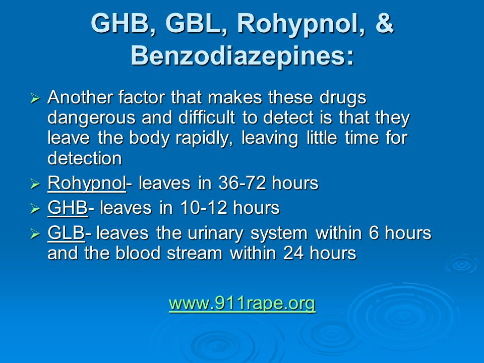 GHB, GBL, Rohypnol, & Benzodiazepines:  Another factor that makes these drugs dangerous and difficult to detect is that they leave the body rapidly, leaving little time for detection  Rohypnol- leaves in 36-72 hours  GHB- leaves in 10-12 hours  GLB- leaves the urinary system within 6 hours and the blood stream within 24 hours www.911rape.org
